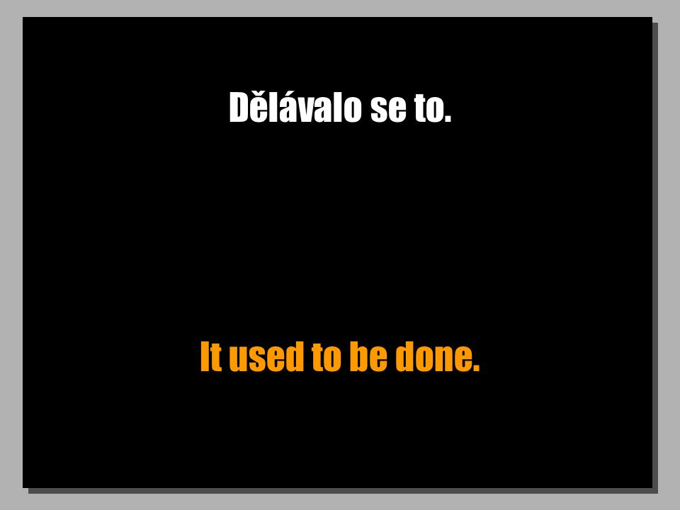 Dělávalo se to. It used to be done.