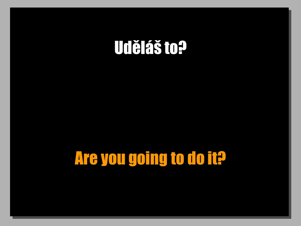 Uděláš to Are you going to do it