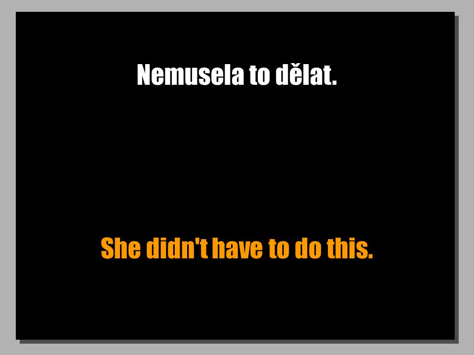Nemusela to dělat. She didn t have to do this.