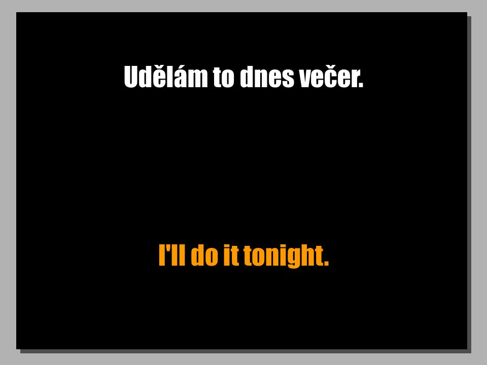 Udělám to dnes večer. I ll do it tonight.
