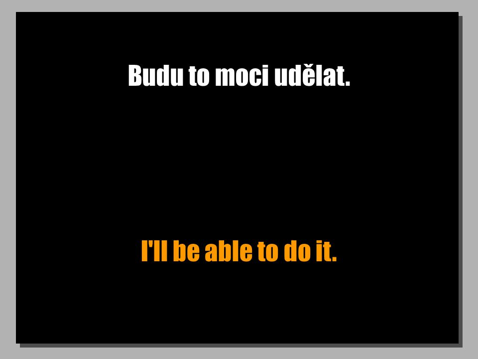 Budu to moci udělat. I ll be able to do it.