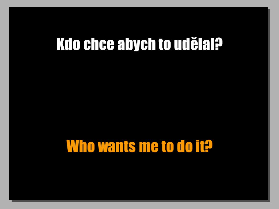 Kdo chce abych to udělal Who wants me to do it