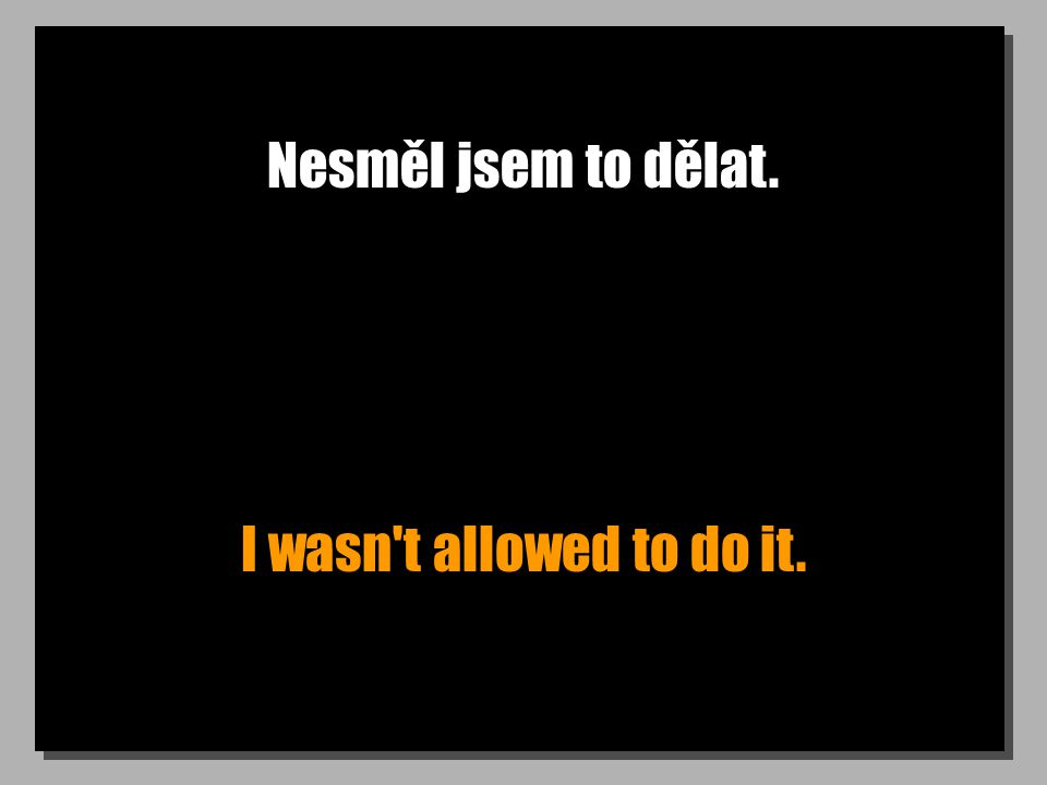 Nesměl jsem to dělat. I wasn t allowed to do it.