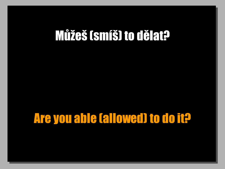 Můžeš (smíš) to dělat Are you able (allowed) to do it