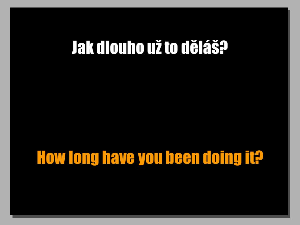 Jak dlouho už to děláš How long have you been doing it