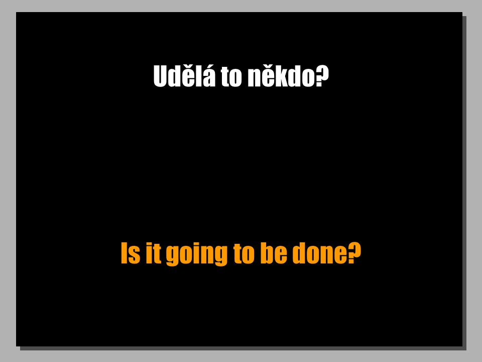 Udělá to někdo Is it going to be done