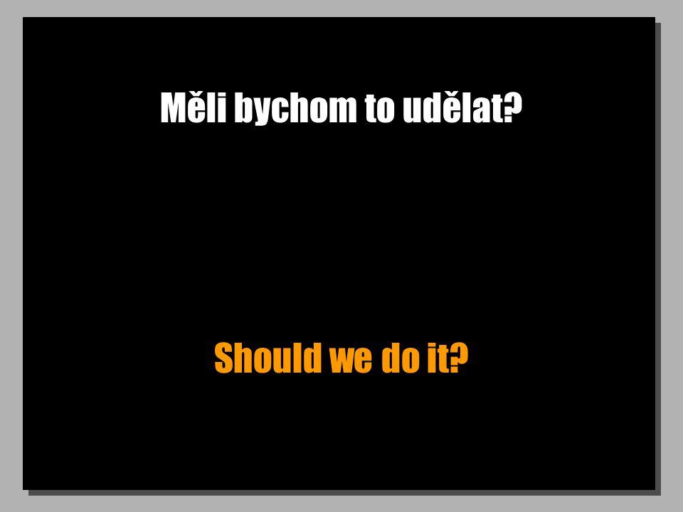 Měli bychom to udělat? Should we do it?