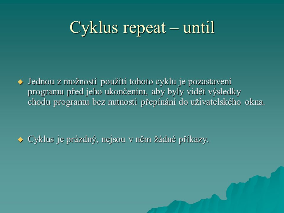 Cyklus repeat – until  Jednou z možností použití tohoto cyklu je pozastavení programu před jeho ukončením, aby byly vidět výsledky chodu programu bez nutnosti přepínání do uživatelského okna.