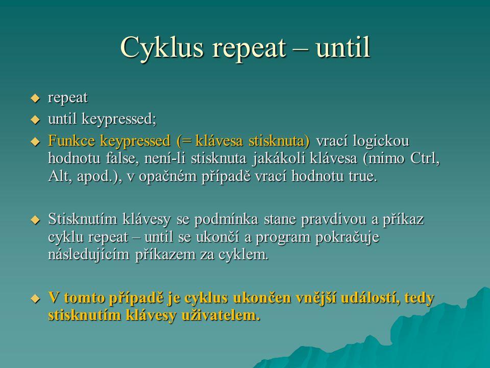 Cyklus repeat – until  repeat  until keypressed;  Funkce keypressed (= klávesa stisknuta) vrací logickou hodnotu false, není-li stisknuta jakákoli klávesa (mimo Ctrl, Alt, apod.), v opačném případě vrací hodnotu true.