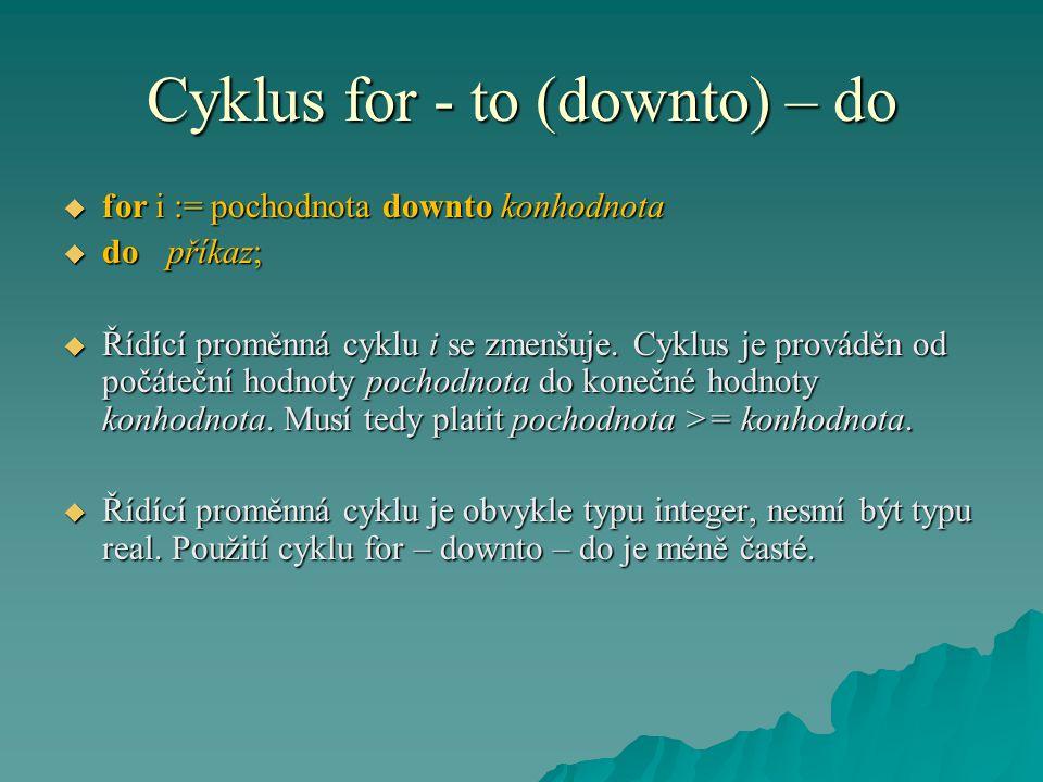 Cyklus for - to (downto) – do  for i := pochodnota downto konhodnota  dopříkaz;  Řídící proměnná cyklu i se zmenšuje.