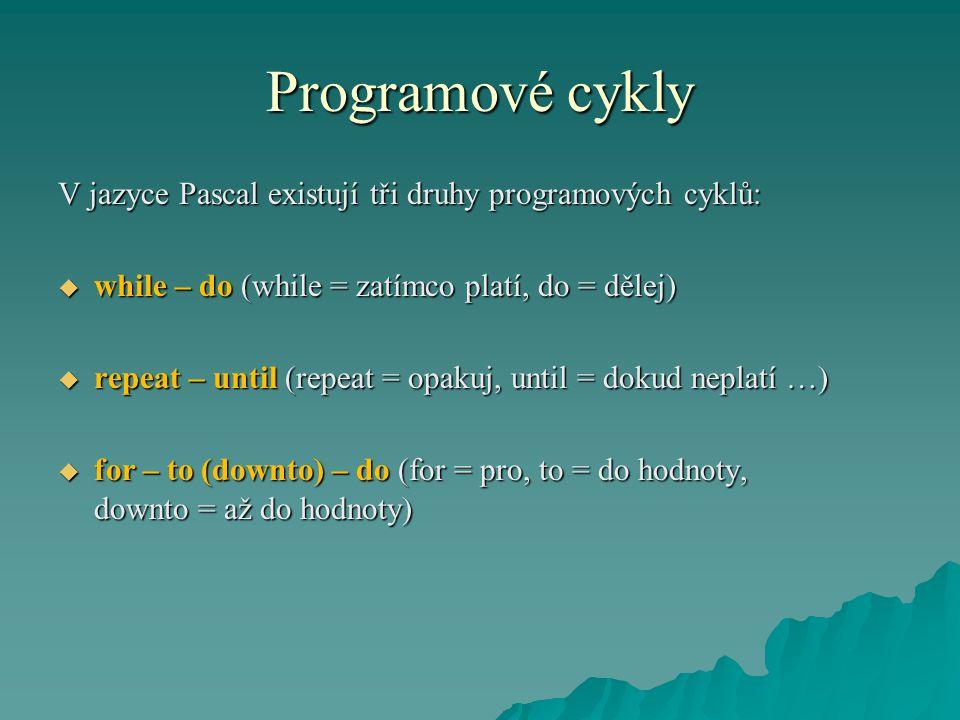 Programové cykly V jazyce Pascal existují tři druhy programových cyklů:  while – do (while = zatímco platí, do = dělej)  repeat – until (repeat = opakuj, until = dokud neplatí …)  for – to (downto) – do (for = pro, to = do hodnoty, downto = až do hodnoty)