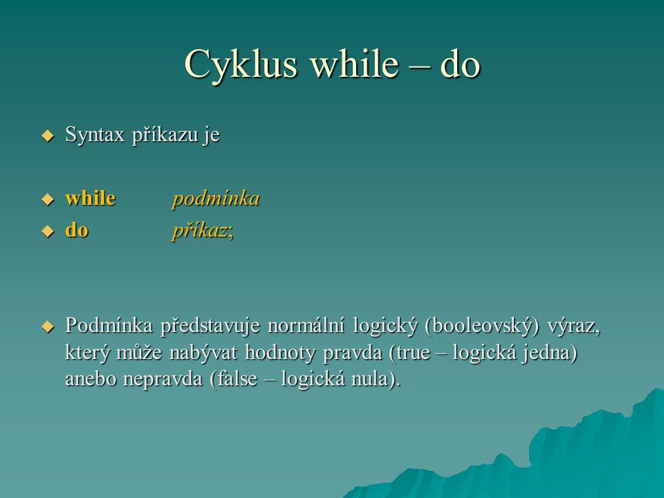 Cyklus while – do  Syntax příkazu je  whilepodmínka  dopříkaz;  Podmínka představuje normální logický (booleovský) výraz, který může nabývat hodnoty pravda (true – logická jedna) anebo nepravda (false – logická nula).