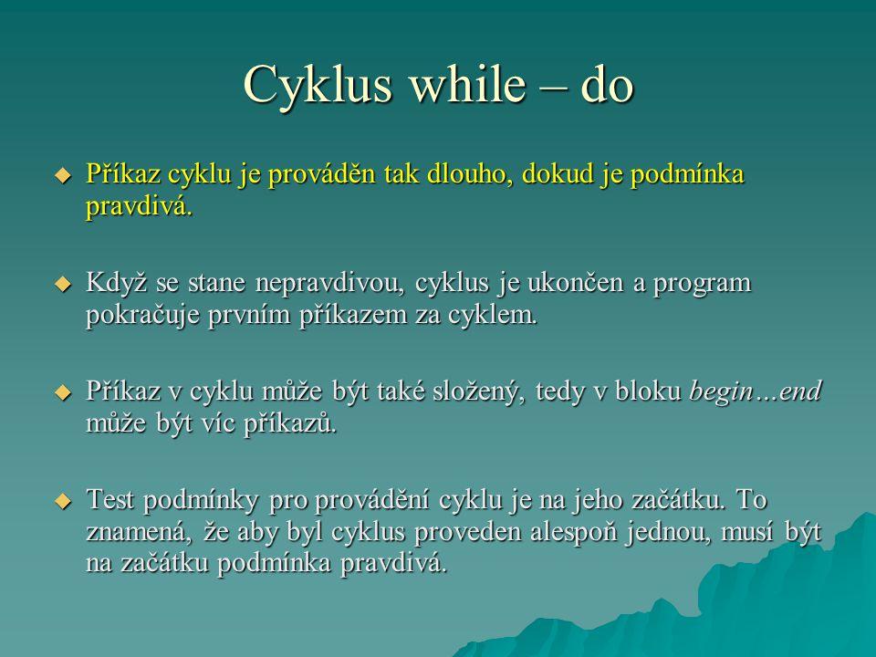 Cyklus while – do  Příkaz cyklu je prováděn tak dlouho, dokud je podmínka pravdivá.