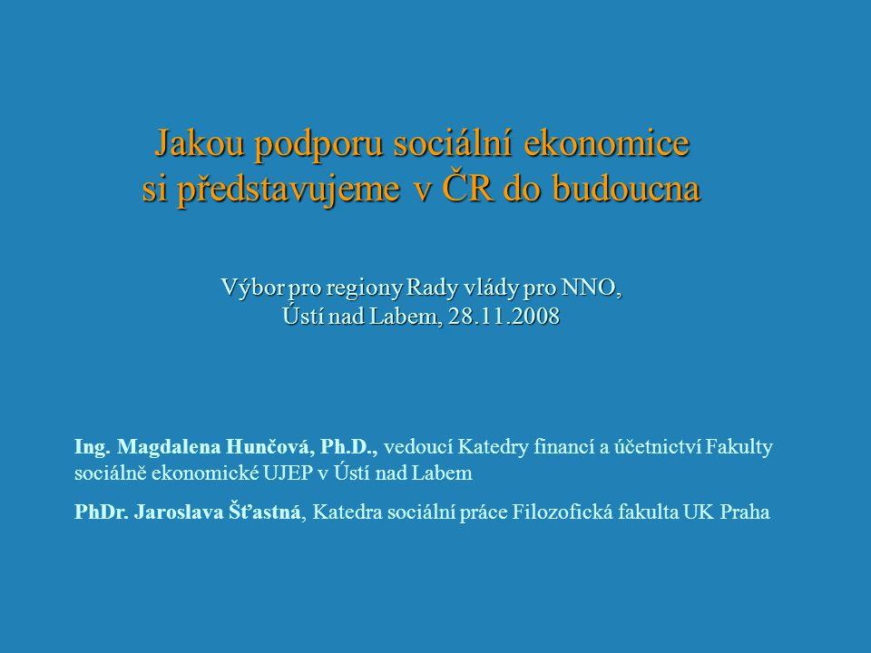 Jakou podporu sociální ekonomice si představujeme v ČR do budoucna Výbor pro regiony Rady vlády pro NNO, Ústí nad Labem, 28.11.2008 Ing.