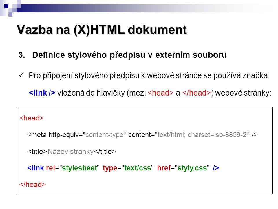 Vazba na (X)HTML dokument 3.Definice stylového předpisu v externím souboru  Preferovaný způsob připojení CSS k webové stránce,  pro celou webovou prezentaci stačí jediný CSS soubor,  jednoduše dosažitelný jednotný vzhled webu, snadná správa a změny,  stylový předpis není přímou součástí webové stránky = malá velikost souboru,  důsledné oddělení struktury a obsahu od formátování webové stránky.