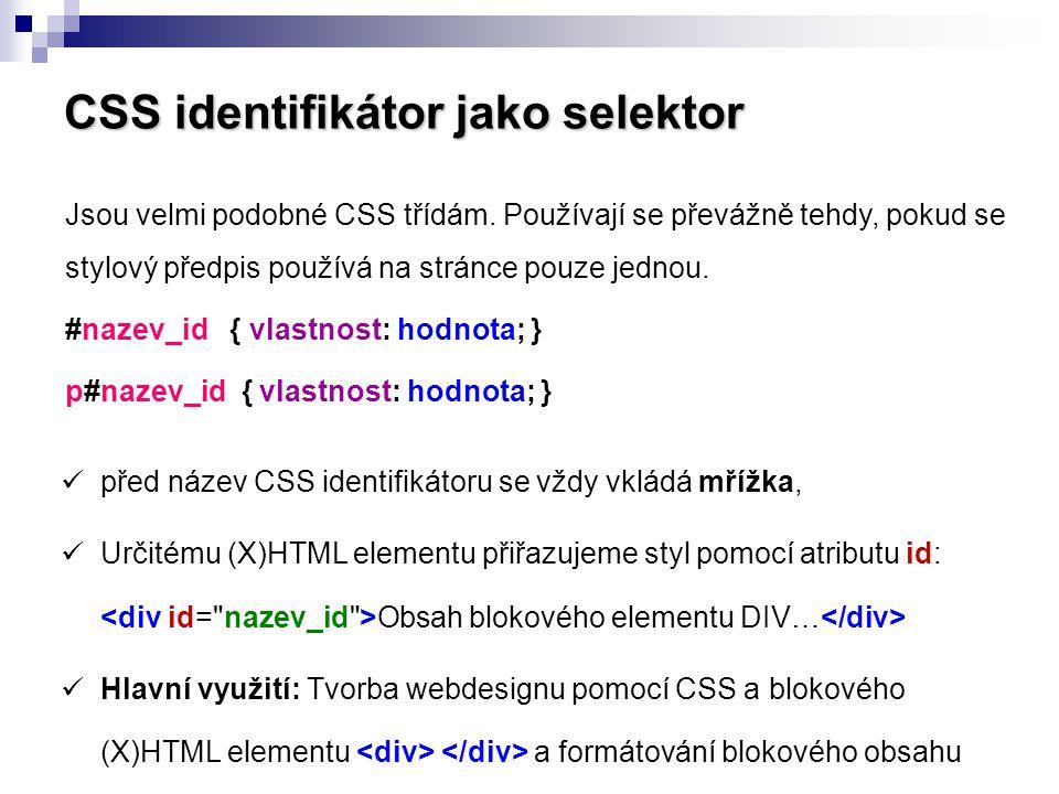 CSS identifikátor jako selektor Příklad: Obsah souboru styly.css #ramecek { width: 200px; height: 70px; border: 3px #f90 solid; background-color: #ffc; text-align: center; font-size: 23px; } Blokový element DIV použitý v těle webové stránky: Pavel Chmiel Šířka rámečku v pixelech Výška rámečku v pixelech Hranice: tloušťka, barva, plná čára Pozadí: barva Zarovnání textu: na střed Velikost písma