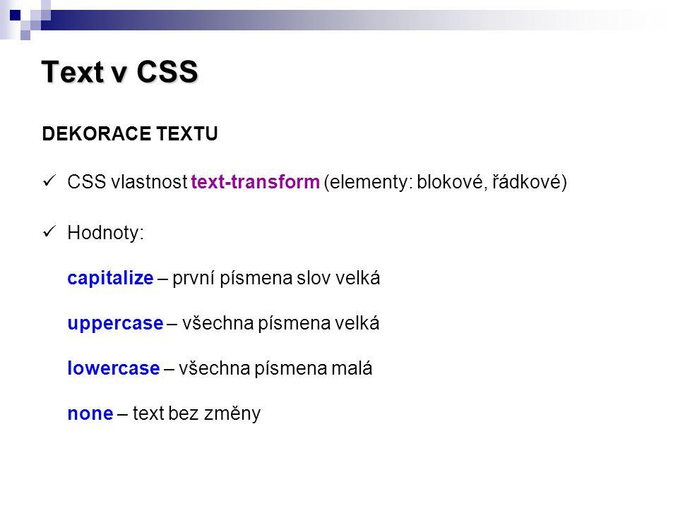 Text v CSS text-transform: capitalize text-transform: uppercase text-transform: lowercase Příklad použití: p.velka-pismena { text-transform: uppercase; } toto je nějaký text.