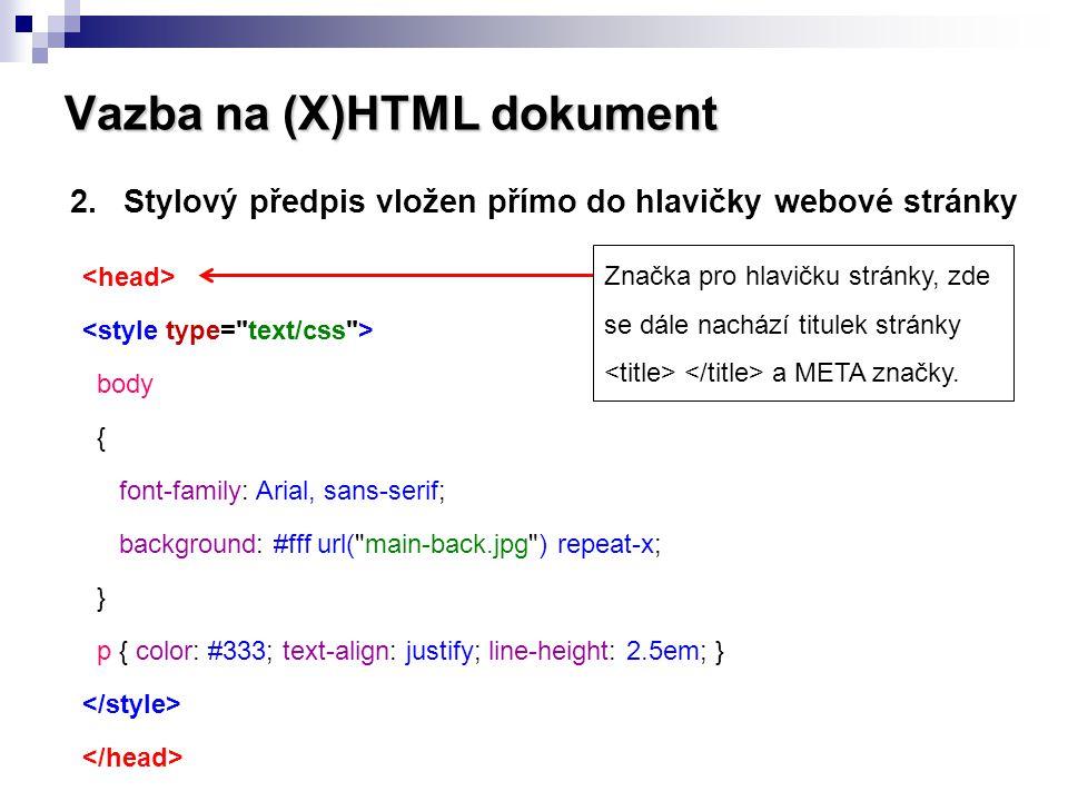 Vazba na (X)HTML dokument 2.Stylový předpis vložen přímo do hlavičky webové stránky  Stylový předpis je platný pouze pro daný dokument (soubor) webové stránky,  Obtížně se udržuje jednotný vzhled celé webové prezentace,  Zvětšuje celkový objem (velikost) souboru webové stránky,  Vhodné pouze tehdy, je-li stylový předpis jedinečný pro konkrétní dokument (soubor) webové stránky.