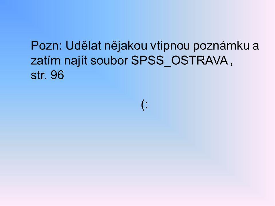 Pozn: Udělat nějakou vtipnou poznámku a zatím najít soubor SPSS_OSTRAVA, str. 96 (: