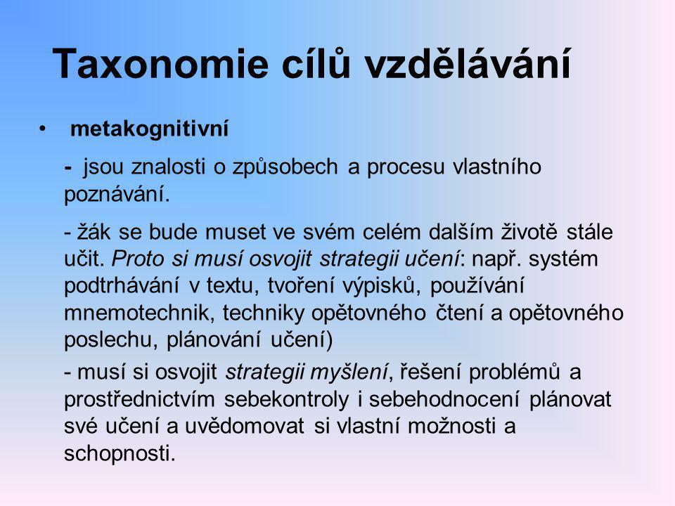 Taxonomie cílů vzdělávání • metakognitivní - jsou znalosti o způsobech a procesu vlastního poznávání. - žák se bude muset ve svém celém dalším životě