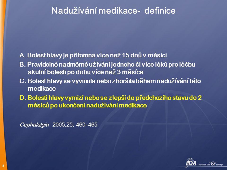 8 Nadužívání medikace- definice A. Bolest hlavy je přítomna více než 15 dnů v měsíci B. Pravidelné nadměrné užívání jednoho či více léků pro léčbu aku