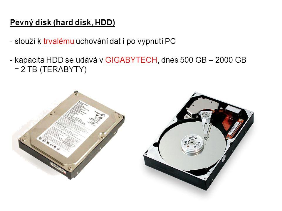 Pevný disk (hard disk, HDD) - slouží k trvalému uchování dat i po vypnutí PC - kapacita HDD se udává v GIGABYTECH, dnes 500 GB – 2000 GB = 2 TB (TERAB
