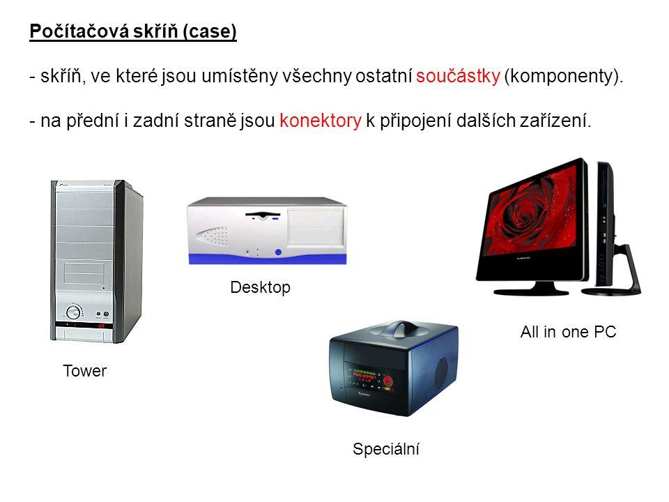 Počítačová skříň (case) - skříň, ve které jsou umístěny všechny ostatní součástky (komponenty). - na přední i zadní straně jsou konektory k připojení