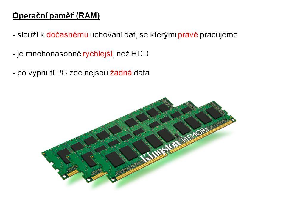 Operační paměť (RAM) - slouží k dočasnému uchování dat, se kterými právě pracujeme - je mnohonásobně rychlejší, než HDD - po vypnutí PC zde nejsou žád