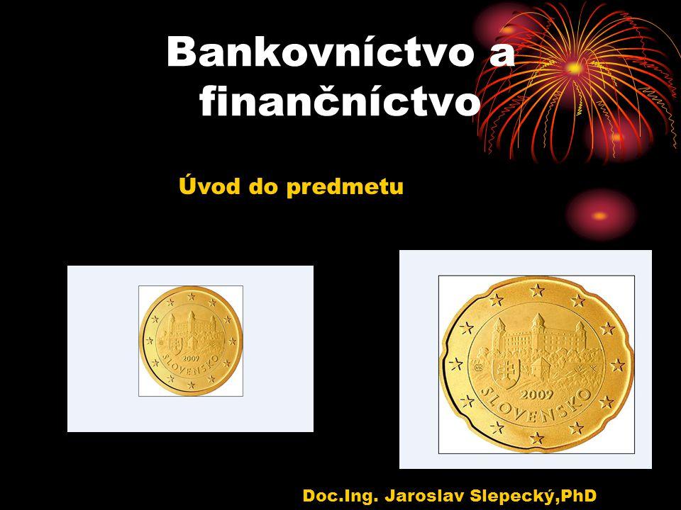 Bankovníctvo a finančníctvo Doc.Ing. Jaroslav Slepecký,PhD Úvod do predmetu