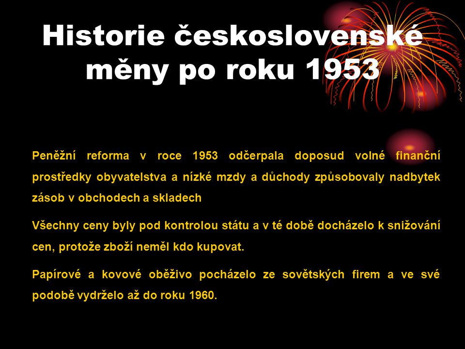 Historie československé měny po roku 1953 Peněžní reforma v roce 1953 odčerpala doposud volné finanční prostředky obyvatelstva a nízké mzdy a důchody