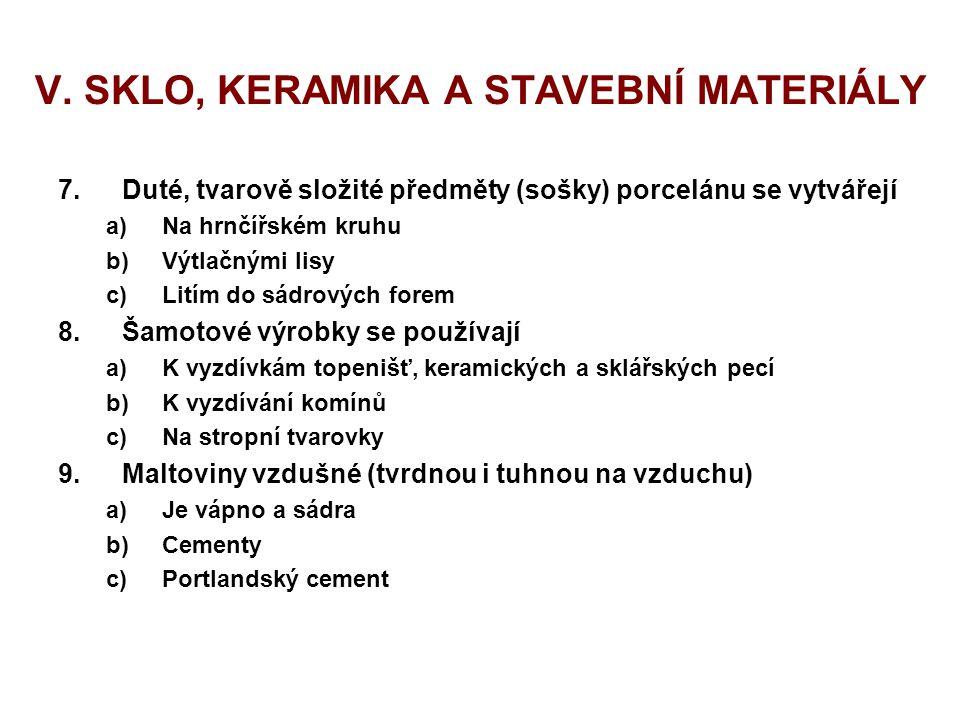 V. SKLO, KERAMIKA A STAVEBNÍ MATERIÁLY 7.Duté, tvarově složité předměty (sošky) porcelánu se vytvářejí a)Na hrnčířském kruhu b)Výtlačnými lisy c)Litím