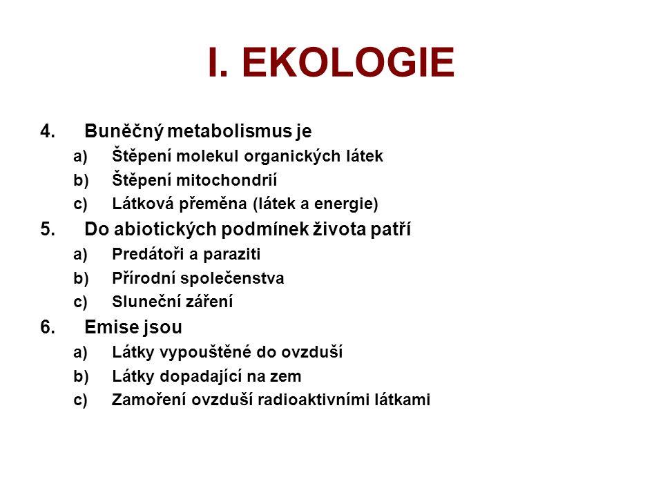 I. EKOLOGIE 4.Buněčný metabolismus je a)Štěpení molekul organických látek b)Štěpení mitochondrií c)Látková přeměna (látek a energie) 5.Do abiotických