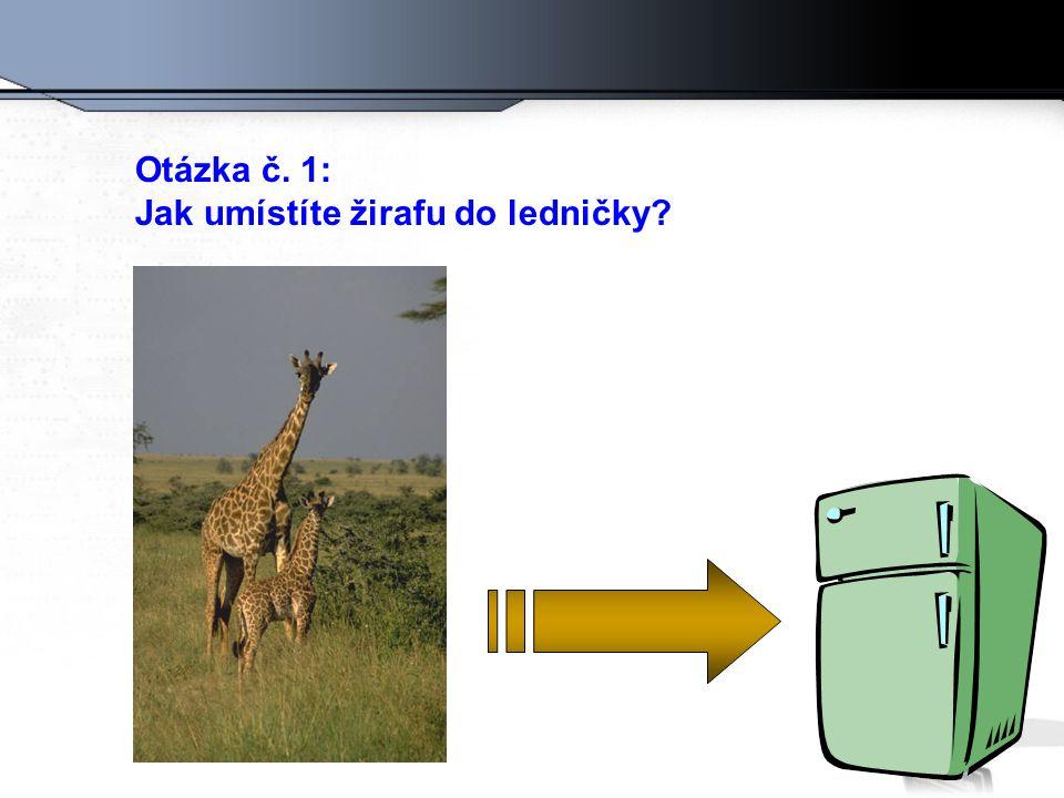 Otázka č. 1: Jak umístíte žirafu do ledničky?