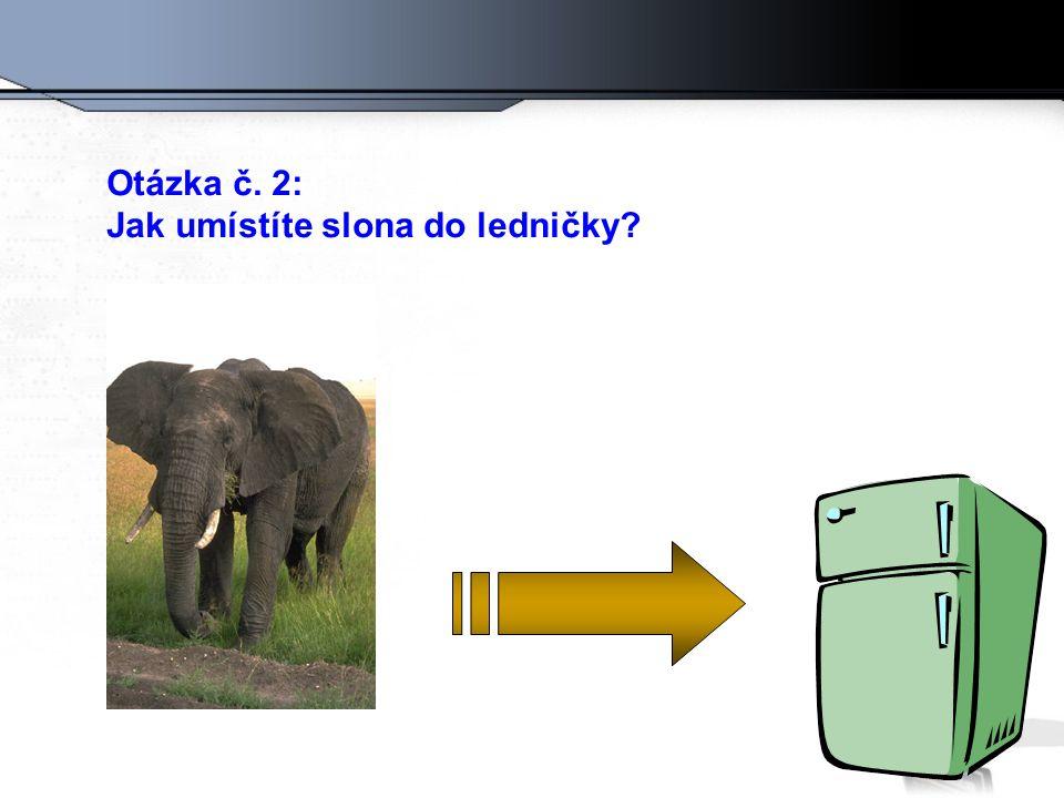 Otázka č. 2: Jak umístíte slona do ledničky?