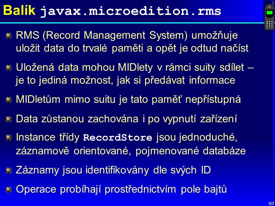 107 Balík javax.microedition.rms RMS (Record Management System) umožňuje uložit data do trvalé paměti a opět je odtud načíst Uložená data mohou MIDlety v rámci suity sdílet – je to jediná možnost, jak si předávat informace MIDletům mimo suitu je tato paměť nepřístupná Data zůstanou zachována i po vypnutí zařízení Instance třídy RecordStore jsou jednoduché, záznamově orientované, pojmenované databáze Záznamy jsou identifikovány dle svých ID Operace probíhají prostřednictvím pole bajtů