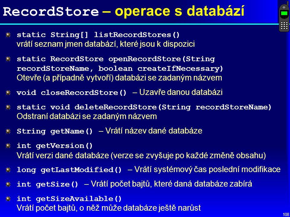 108 RecordStore – operace s databází static String[] listRecordStores() vrátí seznam jmen databází, které jsou k dispozici static RecordStore openRecordStore(String recordStoreName, boolean createIfNecessary) Otevře (a případně vytvoří) databázi se zadaným názvem void closeRecordStore() – Uzavře danou databázi static void deleteRecordStore(String recordStoreName) Odstraní databázi se zadaným názvem String getName() – Vrátí název dané databáze int getVersion() Vrátí verzi dané databáze (verze se zvyšuje po každé změně obsahu) long getLastModified() – Vrátí systémový čas poslední modifikace int getSize() – Vrátí počet bajtů, které daná databáze zabírá int getSizeAvailable() Vrátí počet bajtů, o něž může databáze ještě narůst