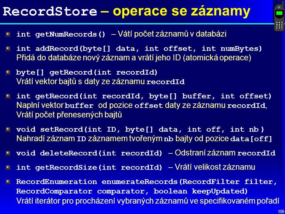 109 RecordStore – operace se záznamy int getNumRecords() – Vátí počet záznamů v databázi int addRecord(byte[] data, int offset, int numBytes) Přidá do databáze nový záznam a vrátí jeho ID (atomická operace) byte[] getRecord(int recordId) Vrátí vektor bajtů s daty ze záznamu recordId int getRecord(int recordId, byte[] buffer, int offset) Naplní vektor buffer od pozice offset daty ze záznamu recordId, Vrátí počet přenesených bajtů void setRecord(int ID, byte[] data, int off, int nb ) Nahradí záznam ID záznamem tvořeným nb bajty od pozice data[off] void deleteRecord(int recordId) – Odstraní záznam recordId int getRecordSize(int recordId) – Vrátí velikost záznamu RecordEnumeration enumerateRecords(RecordFilter filter, RecordComparator comparator, boolean keepUpdated) Vrátí iterátor pro procházení vybraných záznamů ve specifikovaném pořadí