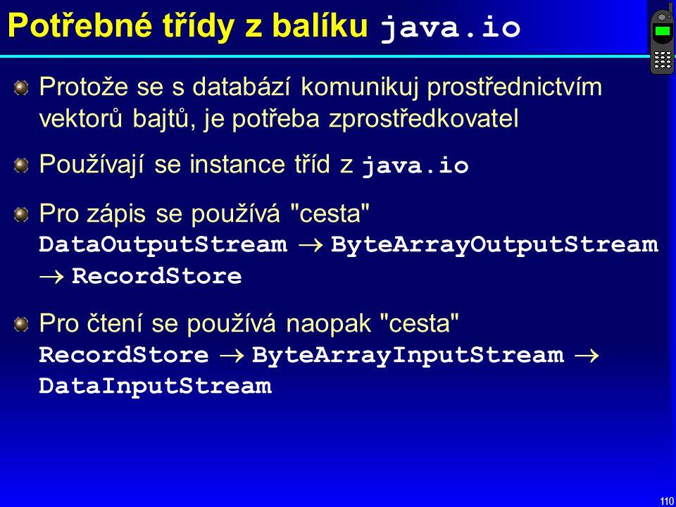 110 Potřebné třídy z balíku java.io Protože se s databází komunikuj prostřednictvím vektorů bajtů, je potřeba zprostředkovatel Používají se instance tříd z java.io Pro zápis se používá cesta DataOutputStream  ByteArrayOutputStream  RecordStore Pro čtení se používá naopak cesta RecordStore  ByteArrayInputStream  DataInputStream