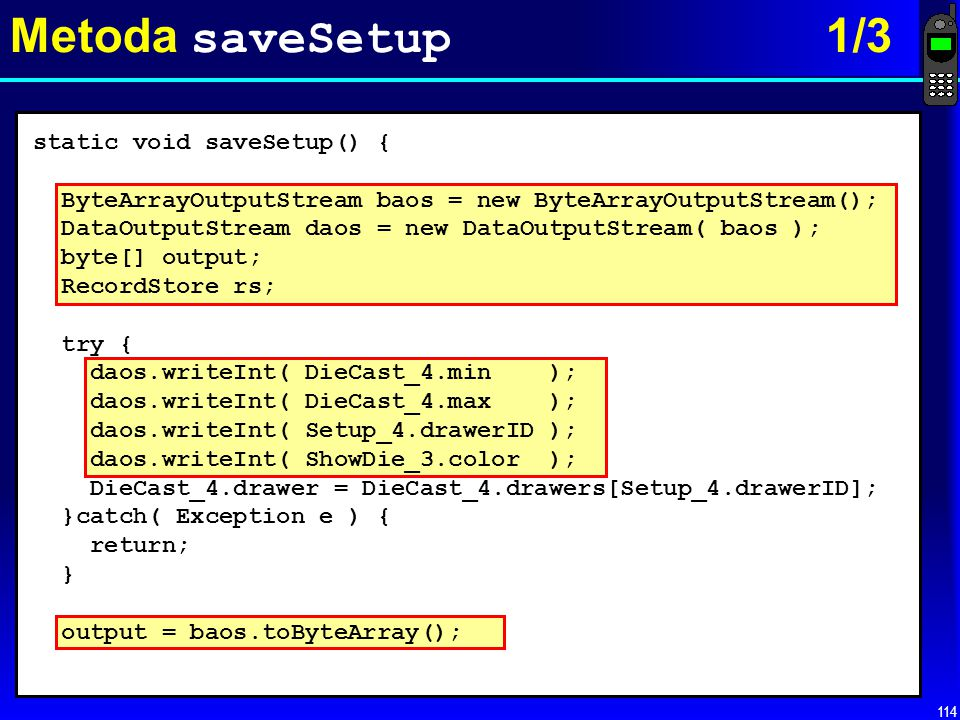 114 Metoda saveSetup 1/3 static void saveSetup() { ByteArrayOutputStream baos = new ByteArrayOutputStream(); DataOutputStream daos = new DataOutputStr