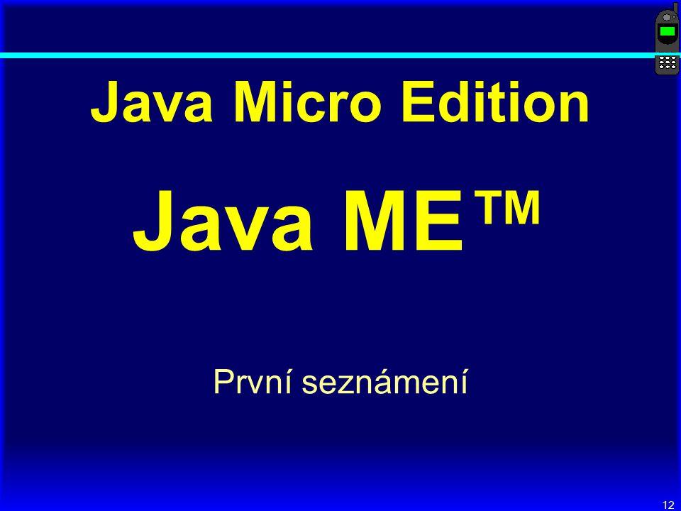 12 Java Micro Edition Java ME™ První seznámení