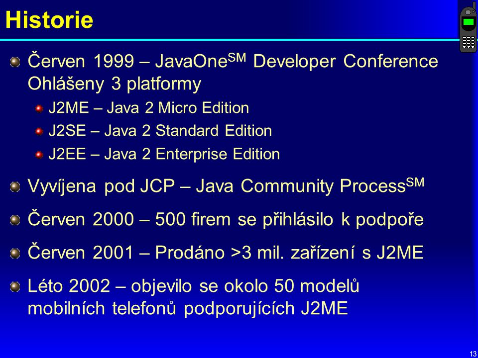 13 Historie Červen 1999 – JavaOne SM Developer Conference Ohlášeny 3 platformy J2ME – Java 2 Micro Edition J2SE – Java 2 Standard Edition J2EE – Java 2 Enterprise Edition Vyvíjena pod JCP – Java Community Process SM Červen 2000 – 500 firem se přihlásilo k podpoře Červen 2001 – Prodáno >3 mil.