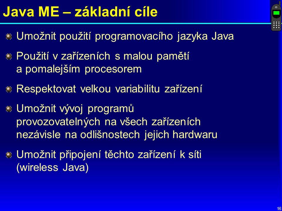 16 Java ME – základní cíle Umožnit použití programovacího jazyka Java Použití v zařízeních s malou pamětí a pomalejším procesorem Respektovat velkou variabilitu zařízení Umožnit vývoj programů provozovatelných na všech zařízeních nezávisle na odlišnostech jejich hardwaru Umožnit připojení těchto zařízení k síti (wireless Java)