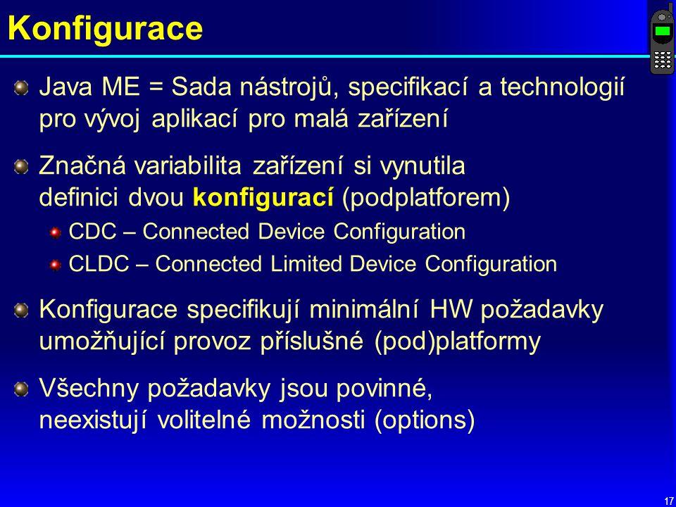 17 Konfigurace Java ME = Sada nástrojů, specifikací a technologií pro vývoj aplikací pro malá zařízení Značná variabilita zařízení si vynutila definici dvou konfigurací (podplatforem) CDC – Connected Device Configuration CLDC – Connected Limited Device Configuration Konfigurace specifikují minimální HW požadavky umožňující provoz příslušné (pod)platformy Všechny požadavky jsou povinné, neexistují volitelné možnosti (options)