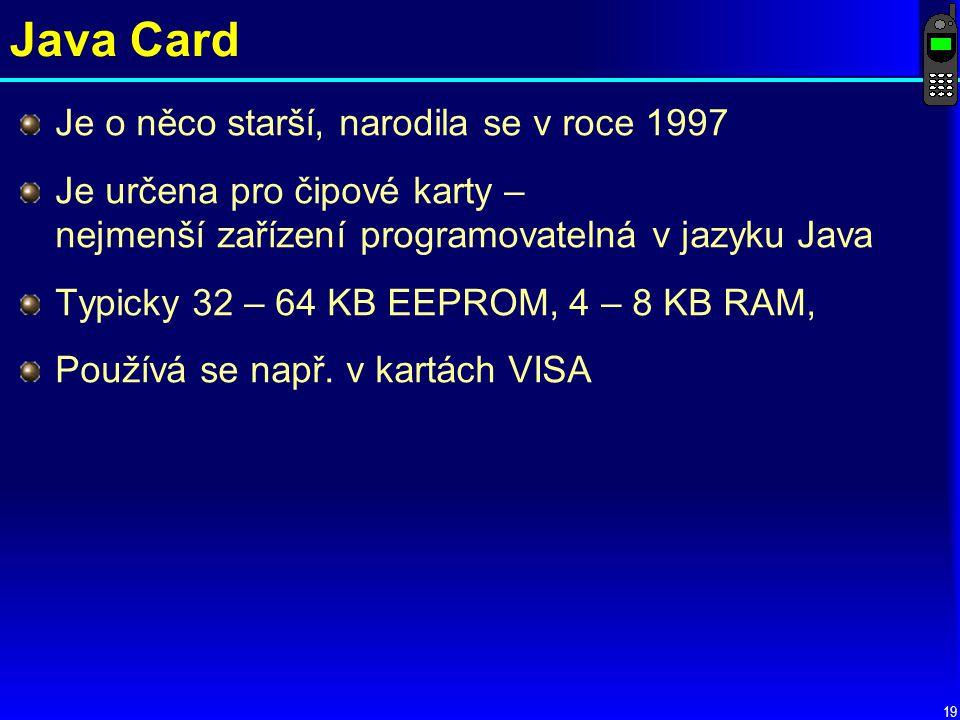 19 Java Card Je o něco starší, narodila se v roce 1997 Je určena pro čipové karty – nejmenší zařízení programovatelná v jazyku Java Typicky 32 – 64 KB EEPROM, 4 – 8 KB RAM, Používá se např.