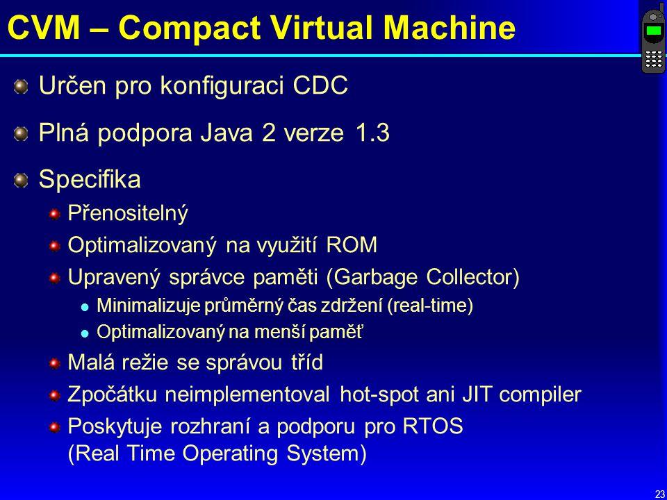 23 CVM – Compact Virtual Machine Určen pro konfiguraci CDC Plná podpora Java 2 verze 1.3 Specifika Přenositelný Optimalizovaný na využití ROM Upravený správce paměti (Garbage Collector) l Minimalizuje průměrný čas zdržení (real-time) l Optimalizovaný na menší paměť Malá režie se správou tříd Zpočátku neimplementoval hot-spot ani JIT compiler Poskytuje rozhraní a podporu pro RTOS (Real Time Operating System)