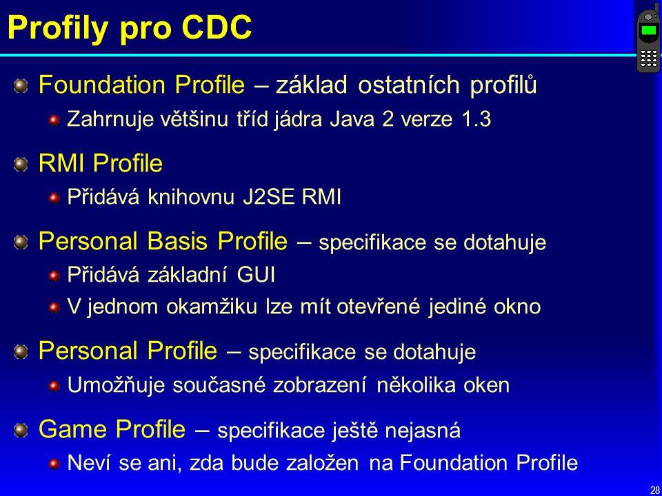 28 Profily pro CDC Foundation Profile – základ ostatních profilů Zahrnuje většinu tříd jádra Java 2 verze 1.3 RMI Profile Přidává knihovnu J2SE RMI Personal Basis Profile – specifikace se dotahuje Přidává základní GUI V jednom okamžiku lze mít otevřené jediné okno Personal Profile – specifikace se dotahuje Umožňuje současné zobrazení několika oken Game Profile – specifikace ještě nejasná Neví se ani, zda bude založen na Foundation Profile