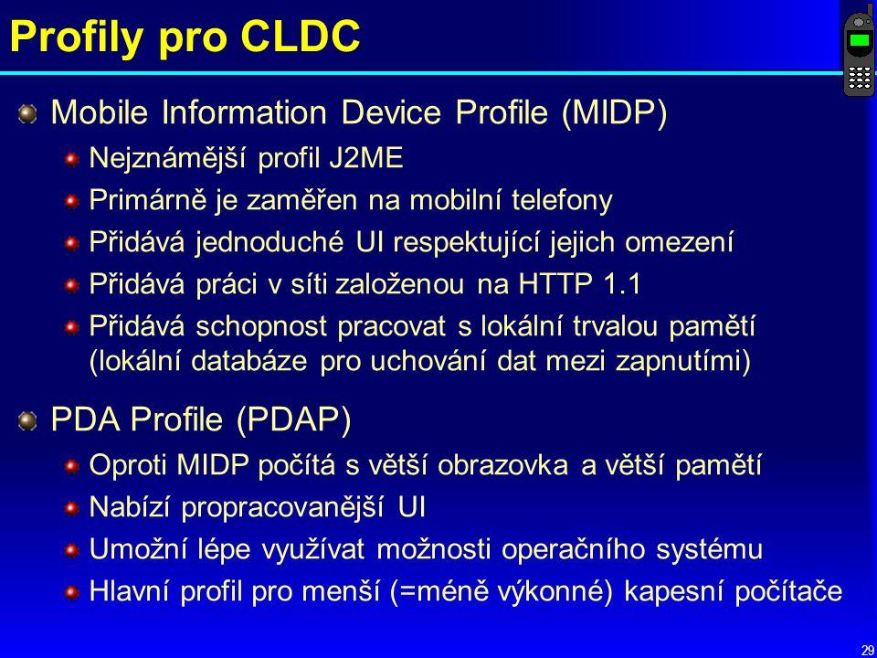29 Profily pro CLDC Mobile Information Device Profile (MIDP) Nejznámější profil J2ME Primárně je zaměřen na mobilní telefony Přidává jednoduché UI respektující jejich omezení Přidává práci v síti založenou na HTTP 1.1 Přidává schopnost pracovat s lokální trvalou pamětí (lokální databáze pro uchování dat mezi zapnutími) PDA Profile (PDAP) Oproti MIDP počítá s větší obrazovka a větší pamětí Nabízí propracovanější UI Umožní lépe využívat možnosti operačního systému Hlavní profil pro menší (=méně výkonné) kapesní počítače
