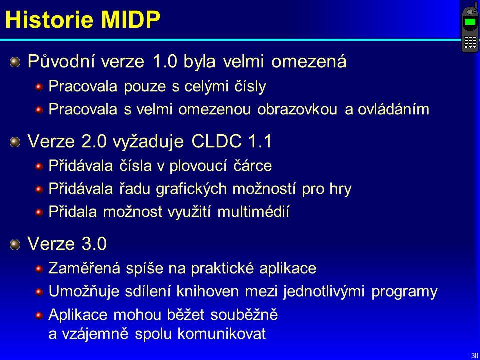 Historie MIDP Původní verze 1.0 byla velmi omezená Pracovala pouze s celými čísly Pracovala s velmi omezenou obrazovkou a ovládáním Verze 2.0 vyžaduje CLDC 1.1 Přidávala čísla v plovoucí čárce Přidávala řadu grafických možností pro hry Přidala možnost využití multimédií Verze 3.0 Zaměřená spíše na praktické aplikace Umožňuje sdílení knihoven mezi jednotlivými programy Aplikace mohou běžet souběžně a vzájemně spolu komunikovat 30