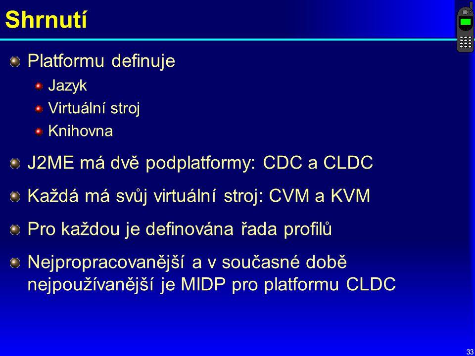 33 Shrnutí Platformu definuje Jazyk Virtuální stroj Knihovna J2ME má dvě podplatformy: CDC a CLDC Každá má svůj virtuální stroj: CVM a KVM Pro každou je definována řada profilů Nejpropracovanější a v současné době nejpoužívanější je MIDP pro platformu CLDC