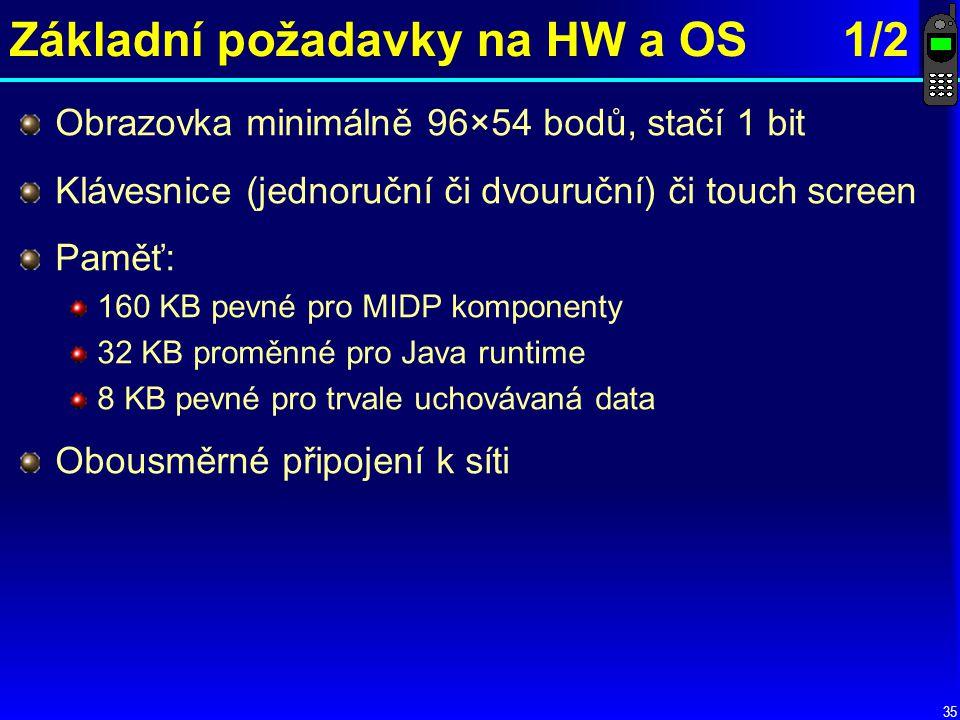 35 Základní požadavky na HW a OS 1/2 Obrazovka minimálně 96×54 bodů, stačí 1 bit Klávesnice (jednoruční či dvouruční) či touch screen Paměť: 160 KB pevné pro MIDP komponenty 32 KB proměnné pro Java runtime 8 KB pevné pro trvale uchovávaná data Obousměrné připojení k síti